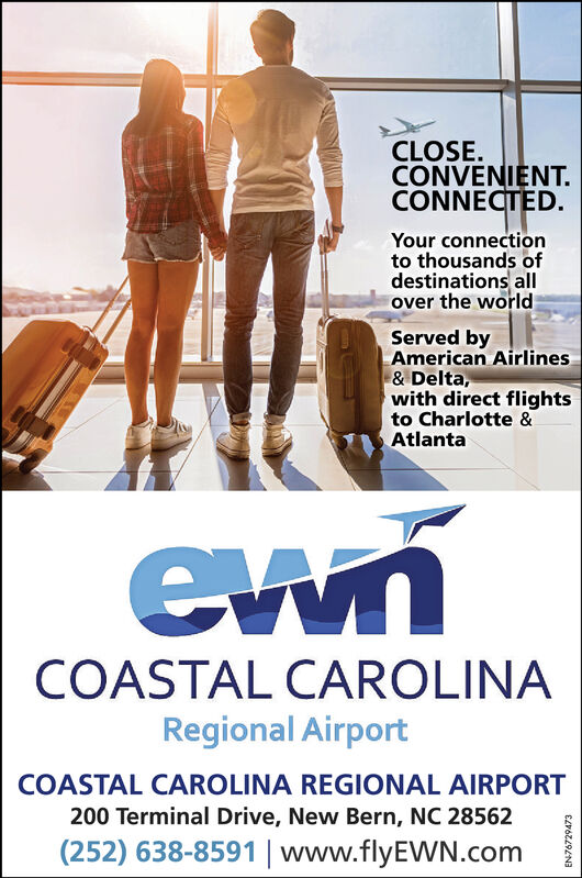 CLOSECONVENIENT.CONNECTED.Your connectionto thousands ofdestinations allover the worldServed byAmerican Airlines& Delta,with direct flightsto Charlotte &AtlantaCOASTAL CAROLINARegional AirportCOASTAL CAROLINA REGIONAL AIRPORT200 Terminal Drive, New Bern, NC 28562(252) 638-8591 | www.flyEWN.com CLOSE CONVENIENT. CONNECTED. Your connection to thousands of destinations all over the world Served by American Airlines & Delta, with direct flights to Charlotte & Atlanta COASTAL CAROLINA Regional Airport COASTAL CAROLINA REGIONAL AIRPORT 200 Terminal Drive, New Bern, NC 28562 (252) 638-8591 | www.flyEWN.com