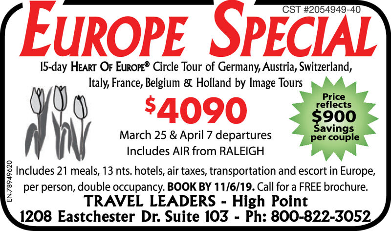 CST #2054949-4015-day HEART OF EUROPE Circle Tour of Germany, Austria, Switzerland,Italy, France, Belgium & Holland by Image ToursPricereflects$4090$900Savingsper coupleMarch 25 & April 7 departuresIncludes AIR from RALEIGHIncludes 21 meals, 13 nts. hotels, air taxes, transportation and escort in Europe,per person, double occupancy. BOOK BY 11/6/19. Call for a FREE brochure.TRAVEL LEADERS- High Point1208 Eastchester Dr. Suite 103 Ph: 800-822-3052EN-78949620 CST #2054949-40 15-day HEART OF EUROPE Circle Tour of Germany, Austria, Switzerland, Italy, France, Belgium & Holland by Image Tours Price reflects $4090 $900 Savings per couple March 25 & April 7 departures Includes AIR from RALEIGH Includes 21 meals, 13 nts. hotels, air taxes, transportation and escort in Europe, per person, double occupancy. BOOK BY 11/6/19. Call for a FREE brochure. TRAVEL LEADERS - High Point 1208 Eastchester Dr. Suite 103 Ph: 800-822-3052 EN-78949620