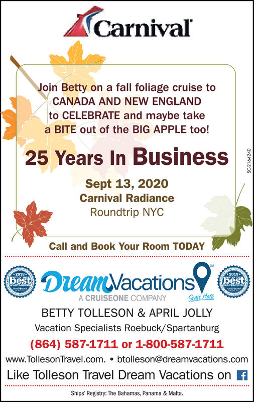 CarnivalJoin Betty on a fall foliage cruise toCANADA AND NEW ENGLANDto CELEBRATE and maybe takea BITE out of the BIG APPLE too!25 Years In BusinessSept 13, 2020Carnival RadianceRoundtrip NYCCall and Book Your Room TODAYDreanVacations2019-2018+bestbestMTANRGawITMIaIBLHaldeendA CRUISEONE COMPANYStart HereBETTY TOLLESON & APRIL JOLLYVacation Specialists Roebuck/Spartanburg(864) 587-1711 or 1-800-587-1711www.TollesonTravel.com. btolleson@dreamvacations.comLike Tolleson Travel Dream Vacations onShips' Registry: The Bahamas, Panama & Malta. Carnival Join Betty on a fall foliage cruise to CANADA AND NEW ENGLAND to CELEBRATE and maybe take a BITE out of the BIG APPLE too! 25 Years In Business Sept 13, 2020 Carnival Radiance Roundtrip NYC Call and Book Your Room TODAY DreanVacations 2019- 2018+ best best MTANRG awITMIaIBL Haldeend A CRUISEONE COMPANY Start Here BETTY TOLLESON & APRIL JOLLY Vacation Specialists Roebuck/Spartanburg (864) 587-1711 or 1-800-587-1711 www.TollesonTravel.com. btolleson@dreamvacations.com Like Tolleson Travel Dream Vacations on Ships' Registry: The Bahamas, Panama & Malta.