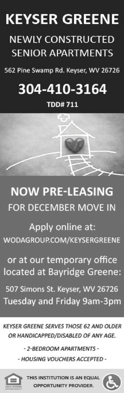 KEYSER GREENENEWLY CONSTRUCTEDSENIOR APARTMENTS562 Pine Swamp Rd. Keyser, WV 26726304-410-3164TDD# 711NOW PRE-LEASINGFOR DECEMBER MOVE INApply online at:WODAGROUP.COM/KEYSERGREENEor at our temporary officelocated at Bayridge Greene507 Simons St. Keyser, WV 26726Tuesday and Friday 9am-3pmKEYSER GREENE SERVES THOSE 62 AND OLDEOR HANDICAPPED/DISABLED OF ANY AGE.-2-BEDROOM APARTMENTSHOUSING VOUCHERS ACCEPTEDTHIS INSTITUTION IS AN EQUALOPPORTUNITY PROVIDER KEYSER GREENE NEWLY CONSTRUCTED SENIOR APARTMENTS 562 Pine Swamp Rd. Keyser, WV 26726 304-410-3164 TDD# 711 NOW PRE-LEASING FOR DECEMBER MOVE IN Apply online at: WODAGROUP.COM/KEYSERGREENE or at our temporary office located at Bayridge Greene 507 Simons St. Keyser, WV 26726 Tuesday and Friday 9am-3pm KEYSER GREENE SERVES THOSE 62 AND OLDE OR HANDICAPPED/DISABLED OF ANY AGE. -2-BEDROOM APARTMENTS HOUSING VOUCHERS ACCEPTED THIS INSTITUTION IS AN EQUAL OPPORTUNITY PROVIDER