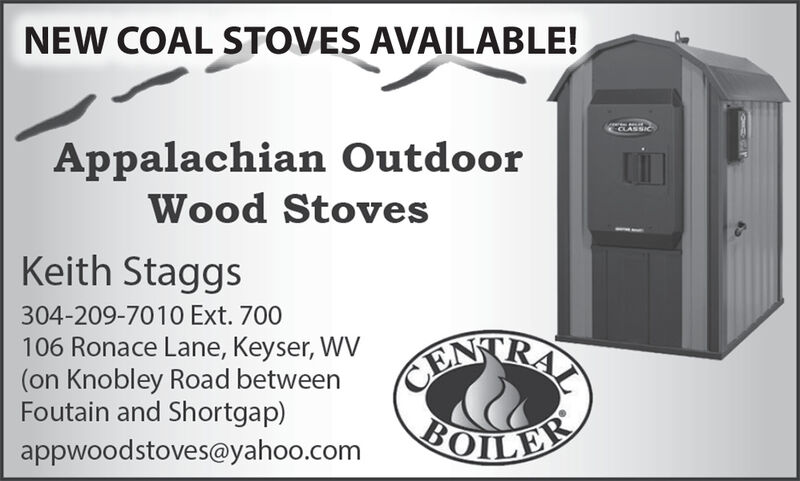 NEW COAL STOVES AVAILABLE!CCLASSICAppalachian OutdoorWood StovesKeith Staggs304-209-7010 Ext. 700106 Ronace Lane, Keyser, WV(on Knobley Road betweenFoutain and Shortgap)KONTRAYBOILERappwoodstoves@yahoo.com NEW COAL STOVES AVAILABLE! CCLASSIC Appalachian Outdoor Wood Stoves Keith Staggs 304-209-7010 Ext. 700 106 Ronace Lane, Keyser, WV (on Knobley Road between Foutain and Shortgap) KONTRAY BOILER appwoodstoves@yahoo.com