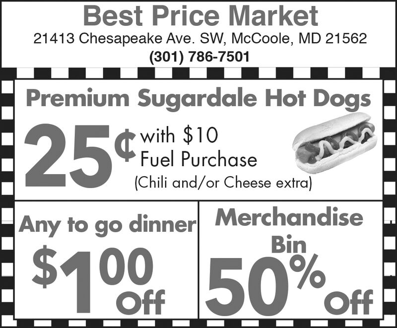 Best Price Market21413 Chesapeake Ave. SW, McCoole, MD 21562(301) 786-7501Premium Sugardale Hot Dogs25¢Cwith $10Fuel Purchase(Chili and/or Cheese extra)MerchandiseBinAny to go dinner$1 00 F 50%OffOff Best Price Market 21413 Chesapeake Ave. SW, McCoole, MD 21562 (301) 786-7501 Premium Sugardale Hot Dogs 25¢C with $10 Fuel Purchase (Chili and/or Cheese extra) Merchandise Bin Any to go dinner $1 00 F 50% Off Off