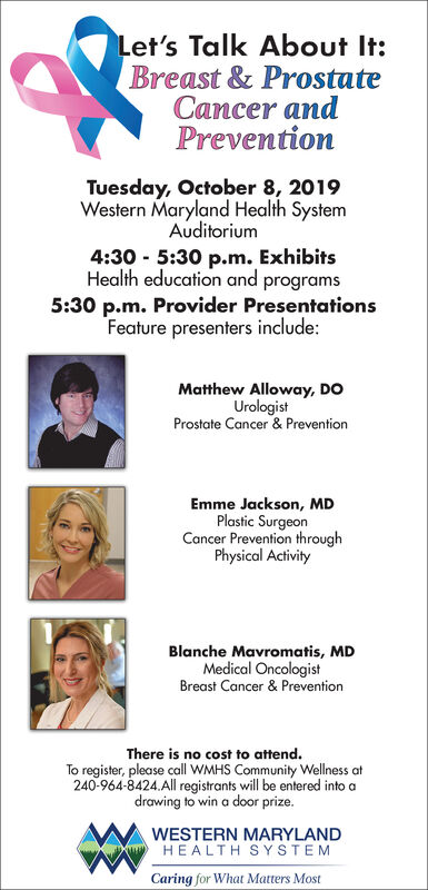 Let's Talk About It:Breast & ProstateCancer andPreventionTuesday, October 8, 2019Western Maryland Health SystemAuditorium4:30 5:30 p.m. ExhibitsHealth education and programs5:30 p.m. Provider PresentationsFeature presenters include:Matthew Alloway, DOUrologistProstate Cancer & PreventionEmme Jackson, MDPlastic SurgeonCancer Prevention throughPhysical ActivityBlanche Mavromatis, MDMedical OncologistBreast Cancer &PreventionThere is no cost to attend.To register, please call WMHS Community Wellness at240-964-8424.All registrants will be entered into adrawing to win a door prize.WESTERN MARYLANDHEALTH SYSTEMCaring for What Matters Most Let's Talk About It: Breast & Prostate Cancer and Prevention Tuesday, October 8, 2019 Western Maryland Health System Auditorium 4:30 5:30 p.m. Exhibits Health education and programs 5:30 p.m. Provider Presentations Feature presenters include: Matthew Alloway, DO Urologist Prostate Cancer & Prevention Emme Jackson, MD Plastic Surgeon Cancer Prevention through Physical Activity Blanche Mavromatis, MD Medical Oncologist Breast Cancer &Prevention There is no cost to attend. To register, please call WMHS Community Wellness at 240-964-8424.All registrants will be entered into a drawing to win a door prize. WESTERN MARYLAND HEALTH SYSTEM Caring for What Matters Most
