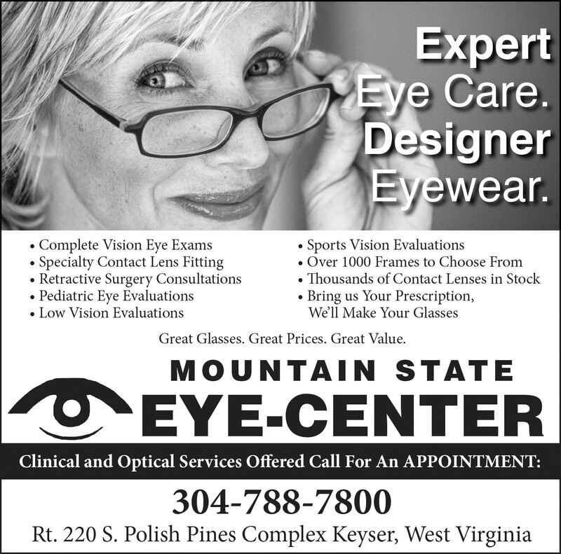 ExpertEye Care.DesignerEyewear.Sports Vision EvaluationsOver 1000 Frames to Choose FromThousands of Contact Lenses in StockBring us Your Prescription,We'll Make Your GlassesComplete Vision Eye ExamsSpecialty Contact Lens FittingRetractive Surgery ConsultationsPediatric Eye Evaluations. Low Vision EvaluationsGreat Glasses. Great Prices. Great ValueMOUNTAIN STATEEYE-CENTERClinical and Optical Services Offered Call For An APPOINTMENT:304-788-7800Rt. 220 S. Polish Pines Complex Keyser, West Virginia Expert Eye Care. Designer Eyewear. Sports Vision Evaluations Over 1000 Frames to Choose From Thousands of Contact Lenses in Stock Bring us Your Prescription, We'll Make Your Glasses Complete Vision Eye Exams Specialty Contact Lens Fitting Retractive Surgery Consultations Pediatric Eye Evaluations . Low Vision Evaluations Great Glasses. Great Prices. Great Value MOUNTAIN STATE EYE-CENTER Clinical and Optical Services Offered Call For An APPOINTMENT: 304-788-7800 Rt. 220 S. Polish Pines Complex Keyser, West Virginia