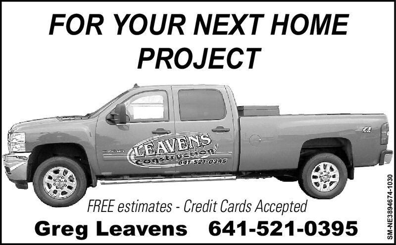 FOR YOUR NEXT HOMEPROJECTLEAVENSConatrustiien63-521-0395FREE estimates-Credit Cards AcceptedGreg Leavens 641-521-0395SM-NE3894613-0920 FOR YOUR NEXT HOME PROJECT LEAVENS Conatrustiien 63-521-0395 FREE estimates-Credit Cards Accepted Greg Leavens 641-521-0395 SM-NE3894613-0920