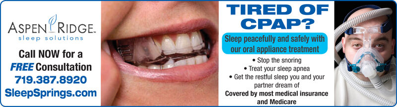 TIRED OFCPAP?ASPENPRIDGEsleep solutionsSleep peacefully and safely withour oral appliance treatmentStop the snoringTreat your sleep apneaGet the restful sleep you and yourCall NoW for aFREE Consultation719.387.8920partner dream ofCovered by most medical insuranceand MedicareSleepSprings.com TIRED OF CPAP? ASPENPRIDGE sleep solutions Sleep peacefully and safely with our oral appliance treatment Stop the snoring Treat your sleep apnea Get the restful sleep you and your Call NoW for a FREE Consultation 719.387.8920 partner dream of Covered by most medical insurance and Medicare SleepSprings.com