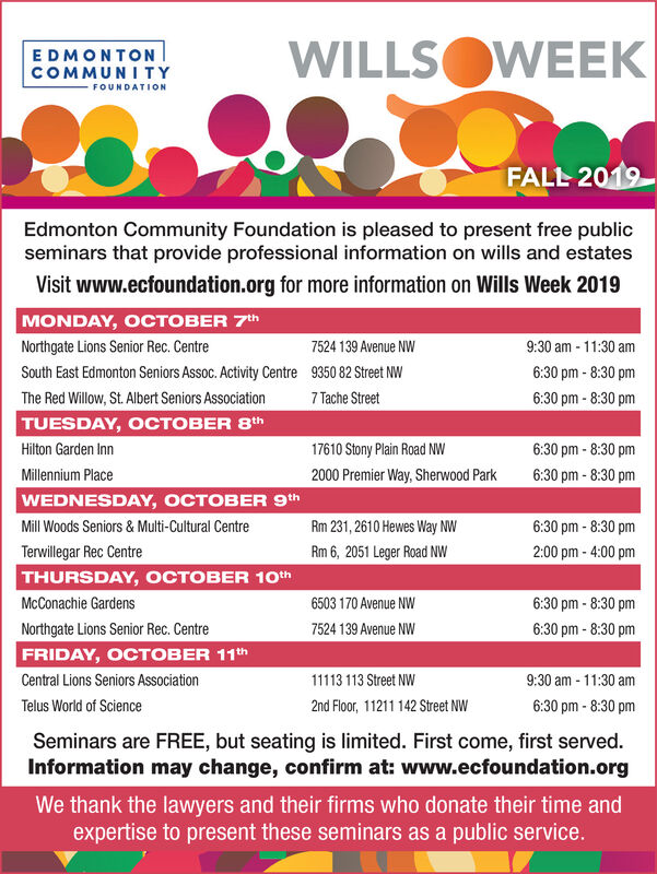 WILLSOWEEKEDMONTONCOMMUNITYFOUNDATIONFALL 2019Edmonton Community Foundation is pleased to present free publicseminars that provide professional information on wills and estatesVisit www.ecfoundation.org for more information on Wills Week 2019MONDAY, OCTOBER 7th9:30 am-11:30 amNorthgate Lions Senior Rec. Centre7524 139 Avenue NW6:30 pm-8:30 pmSouth East Edmonton Seniors Assoc. Activity Centre9350 82 Street NWThe Red Willow, St. Albert Seniors Association7 Tache Street6:30 pm-8:30 pmTUESDAY, OCTOBER 8th6:30pm-8:30pmHilton Garden Inn17610 Stony Plain Road NW6:30 pm-8:30 pmMillennium Place2000 Premier Way, Sherwood ParkWEDNESDAY, OCTOBER 9thRm 231, 2610 Hewes Way NW6:30 pm-8:30pmMill Woods Seniors& Multi-Cultural CentreTerwillegar Rec CentreRm 6, 2051 Leger Road Nw2:00 pm-4:00 pmTHURSDAY, OCTOBER 10thMcConachie Gardens6503 170 Avenue NW6:30 pm- 8:30 pmNorthgate Lions Senior Rec. Centre7524 139 Avenue NW6:30 pm-8:30 pmFRIDAY, OCTOBER 11thCentral Lions Seniors Association113 113 Street NW9:30 am-11:30 amTelus World of Science2nd Floor, 11211 142 Street NW6:30 pm-8:30 pmSeminars are FREE, but seating is limited. First come, first served.Information may change, confirm at: www.ecfoundation.orgWe thank the lawyers and their firms who donate their time andexpertise to present these seminars as a public service. WILLSOWEEK EDMONTON COMMUNITY FOUNDATION FALL 2019 Edmonton Community Foundation is pleased to present free public seminars that provide professional information on wills and estates Visit www.ecfoundation.org for more information on Wills Week 2019 MONDAY, OCTOBER 7th 9:30 am-11:30 am Northgate Lions Senior Rec. Centre 7524 139 Avenue NW 6:30 pm-8:30 pm South East Edmonton Seniors Assoc. Activity Centre 9350 82 Street NW The Red Willow, St. Albert Seniors Association 7 Tache Street 6:30 pm-8:30 pm TUESDAY, OCTOBER 8th 6:30pm-8:30pm Hilton Garden Inn 17610 Stony Plain Road NW 6:30 pm-8:30 pm Millennium Place 2000 Premier Way, Sherwood Park WEDNESDAY, OCTOBER 9th Rm 231, 2610 Hewes Way NW 6:30 pm-8:30pm Mill Woods Seniors& Multi-Cultural Centre Terwillegar Rec Centre Rm 6, 2051 Leger Road Nw 2:00 pm-4:00 pm THURSDAY, OCTOBER 10th McConachie Gardens 6503 170 Avenue NW 6:30 pm- 8:30 pm Northgate Lions Senior Rec. Centre 7524 139 Avenue NW 6:30 pm-8:30 pm FRIDAY, OCTOBER 11th Central Lions Seniors Association 113 113 Street NW 9:30 am-11:30 am Telus World of Science 2nd Floor, 11211 142 Street NW 6:30 pm-8:30 pm Seminars are FREE, but seating is limited. First come, first served. Information may change, confirm at: www.ecfoundation.org We thank the lawyers and their firms who donate their time and expertise to present these seminars as a public service.