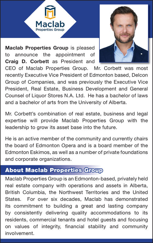 MaclabProperties GroupMaclab Properties Group is pleasedto announce the appointment ofCraig D. Corbett as President andCEO of Maclab Properties Group. Mr. Corbett was mostrecently Executive Vice President of Edmonton based, DelconGroup of Companies, and was previously the Executive VicePresident, Real Estate, Business Development and GeneralCounsel of Liquor Stores N.A. Ltd. He has a bachelor of lawsand a bachelor of arts from the University of AlbertaMr. Corbett's combination of real estate, business and legalexpertise will provide Maclab Properties Group with theleadership to grow its asset base into the future.He is an active member of the community and currently chairsthe board of Edmonton Opera and is a board member of theEdmonton Eskimos, as well as a number of private foundationsand corporate organizationsAbout Maclab Properties GroupMaclab Properties Group is an Edmonton-based, privately heldreal estate company with operations and assets in Alberta,British Columbia, the Northwest Territories and the UnitedStates. For over six decades, Maclab has demonstrateda great and lasting companyby consistently delivering quality accommodations to itsresidents, commercial tenants and hotel guests and focusingits commitment to buildingon values of integrity, financial stability and communityinvolvement Maclab Properties Group Maclab Properties Group is pleased to announce the appointment of Craig D. Corbett as President and CEO of Maclab Properties Group. Mr. Corbett was most recently Executive Vice President of Edmonton based, Delcon Group of Companies, and was previously the Executive Vice President, Real Estate, Business Development and General Counsel of Liquor Stores N.A. Ltd. He has a bachelor of laws and a bachelor of arts from the University of Alberta Mr. Corbett's combination of real estate, business and legal expertise will provide Maclab Properties Group with the leadership to grow its asset base into the future. He is an active member of the community and currently chairs the board of Edmonton Opera and is a board member of the Edmonton Eskimos, as well as a number of private foundations and corporate organizations About Maclab Properties Group Maclab Properties Group is an Edmonton-based, privately held real estate company with operations and assets in Alberta, British Columbia, the Northwest Territories and the United States. For over six decades, Maclab has demonstrated a great and lasting company by consistently delivering quality accommodations to its residents, commercial tenants and hotel guests and focusing its commitment to building on values of integrity, financial stability and community involvement