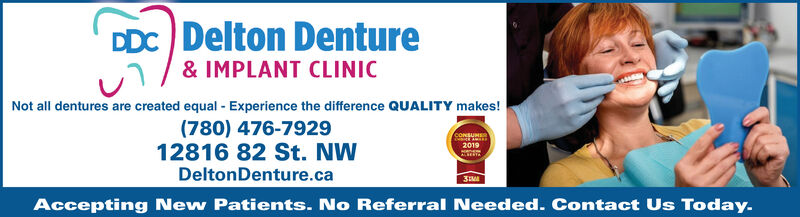 DDC Delton Denture& IMPLANT CLINICNot all dentures are created equal Experience the difference QUALITY makes!(780) 476-792912816 82 St. NWDeltonDenture.caCONSUMS20193Accepting New Patients. No Referral Needed. Contact Us Today. DDC Delton Denture & IMPLANT CLINIC Not all dentures are created equal Experience the difference QUALITY makes! (780) 476-7929 12816 82 St. NW DeltonDenture.ca CONSUMS 2019 3 Accepting New Patients. No Referral Needed. Contact Us Today.