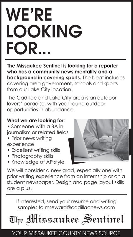 WE'RELOOKINGFOR...The Missaukee Sentinel is looking for a reporterwho has a community news mentality and abackground in covering sports. The beat includescovering area government, schools and sportsfrom our Lake City location.The Cadillac and Lake City area is an outdoorlovers' paradise, with year-round outdooropportunities in abundance.What we are looking forSomeone with a BA injournalism or related fieldsPrior news writingexperienceExcellent writing skillsPhotography skillsKnowledge of AP styleWe will consider a new grad, especially one withprior writing experience from an internship or on astudent newspaper. Design and page layout skilsare a plusIf interested, send your resume and writingsamples to mseward@cadillacnews.comThe Missaukee SentinelYOUR MISSAUKEE COUNTY NEWS SOURCE WE'RE LOOKING FOR... The Missaukee Sentinel is looking for a reporter who has a community news mentality and a background in covering sports. The beat includes covering area government, schools and sports from our Lake City location. The Cadillac and Lake City area is an outdoor lovers' paradise, with year-round outdoor opportunities in abundance. What we are looking for Someone with a BA in journalism or related fields Prior news writing experience Excellent writing skills Photography skills Knowledge of AP style We will consider a new grad, especially one with prior writing experience from an internship or on a student newspaper. Design and page layout skils are a plus If interested, send your resume and writing samples to mseward@cadillacnews.com The Missaukee Sentinel YOUR MISSAUKEE COUNTY NEWS SOURCE