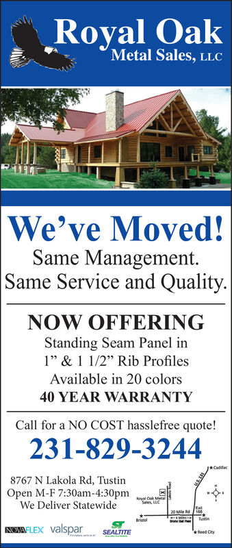 """Royal OakMetal Sales, LLCWe've Moved!Same ManagementSame Service and QualityNOW OFFERINGStanding Seam Panel in1""""& 1 1/2"""" Rib ProfilesAvailable in 20 colors40 YEAR WARRANTYCall for a NO COST hasslefree quote!231-829-3244Cadilac8767 N Lakola Rd, TustinOpen M-F 7:30am-4:30pmWe Deliver StatewideRoval Oak MetalSales, LLCExt20 Mle Rd1e8.MleTustinBrstelvalsparNOVAFLEXReed OtySEALTITE Royal Oak Metal Sales, LLC We've Moved! Same Management Same Service and Quality NOW OFFERING Standing Seam Panel in 1""""& 1 1/2"""" Rib Profiles Available in 20 colors 40 YEAR WARRANTY Call for a NO COST hasslefree quote! 231-829-3244 Cadilac 8767 N Lakola Rd, Tustin Open M-F 7:30am-4:30pm We Deliver Statewide Roval Oak Metal Sales, LLC Ext 20 Mle Rd1e8. Mle Tustin Brstel valspar NOVAFLEX Reed Oty SEALTITE"""
