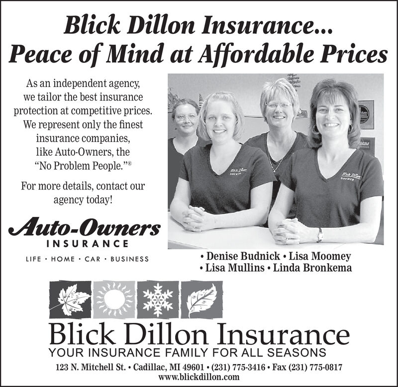 "Blick Dillon Insurance...Peace of Mind at Affordable PricesAs an independent agency,we tailor the best insuranceprotection at competitive prices.We represent only the finestinsurance companies,like Auto-Owners, the""No Problem People.""wceFor more details, contact ouragency today!Auto-OwnersINSURANCEDenise Budnick Lisa MoomeyLisa Mullins Linda BronkemaLIFE HOME CAR BUSINESSBlick Dillon InsuranceYOUR INSURANCE FAMILY FOR ALL SEASONS123 N. Mitchell St. Cadillac, MI 49601 . (231) 775-3416 Fax (231) 775-0817www.blickdillon.com Blick Dillon Insurance... Peace of Mind at Affordable Prices As an independent agency, we tailor the best insurance protection at competitive prices. We represent only the finest insurance companies, like Auto-Owners, the ""No Problem People."" wce For more details, contact our agency today! Auto-Owners INSURANCE Denise Budnick Lisa Moomey Lisa Mullins Linda Bronkema LIFE HOME CAR BUSINESS Blick Dillon Insurance YOUR INSURANCE FAMILY FOR ALL SEASONS 123 N. Mitchell St. Cadillac, MI 49601 . (231) 775-3416 Fax (231) 775-0817 www.blickdillon.com"