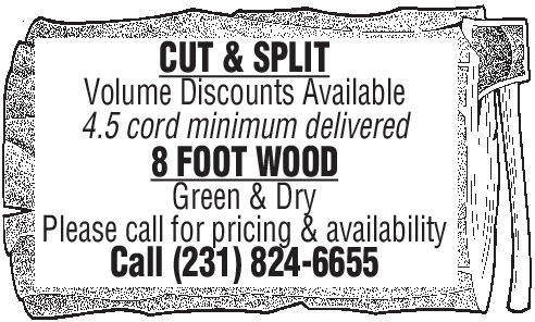 CUT&SPLITVolume Discounts Available4.5 cord minimum delivered8 FOOT WOODGreen & DryPlease call for pricing & availabilityCall (231) 824-6655 CUT&SPLIT Volume Discounts Available 4.5 cord minimum delivered 8 FOOT WOOD Green & Dry Please call for pricing & availability Call (231) 824-6655