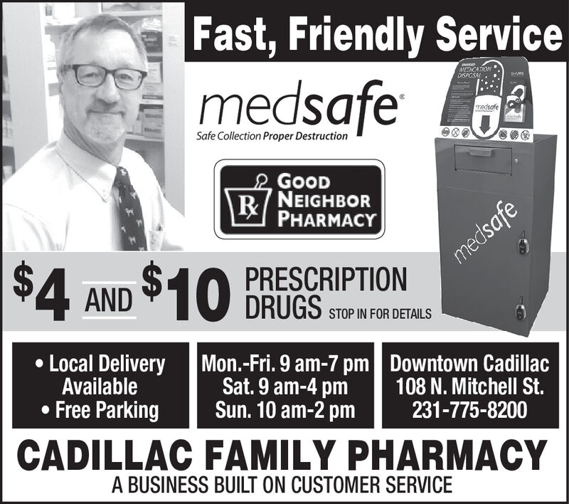 |Fast, Friendly ServicemedsafeMEDICATIONDISPCSALmedsafeSafe Collection Proper DestructionGOODR/NEIGHBORPHARMACY$4 AND $10medsafePRESCRIPTIONDRUGSSTOP IN FOR DETAILSLocal DeliveryAvailableFree ParkingMon.-Fri. 9 am-7 pmSat. 9 am-4pmSun. 10 am-2 pmDowntown Cadillac108 N. Mitchell St.231-775-8200CADILLAC FAMILY PHARMACYA BUSINESS BUILT ON CUSTOMER SERVICE |Fast, Friendly Service medsafe MEDICATION DISPCSAL medsafe Safe Collection Proper Destruction GOOD R/NEIGHBOR PHARMACY $4 AND $10 medsafe PRESCRIPTION DRUGS STOP IN FOR DETAILS Local Delivery Available Free Parking Mon.-Fri. 9 am-7 pm Sat. 9 am-4pm Sun. 10 am-2 pm Downtown Cadillac 108 N. Mitchell St. 231-775-8200 CADILLAC FAMILY PHARMACY A BUSINESS BUILT ON CUSTOMER SERVICE