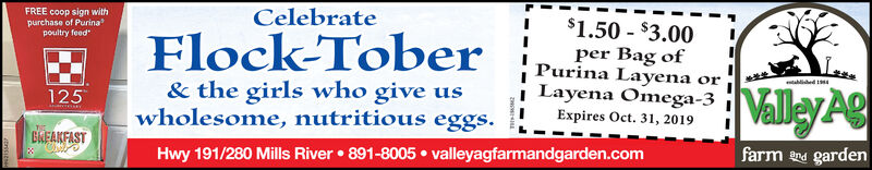 FREE coop sign withpurchase of Purinapoultry feedCelebrate$1.50-$3.00Flock-Toberper Bag ofPurina LayenaLayena Omega-3orablided 1& the girls who give uswholesome, nutritious eggs.Valley g125Expires Oct. 31, 2019BREAKFASTfarmand gardenHwy 191/280 Mills River891-8005 valleyagfarmandgarden.com FREE coop sign with purchase of Purina poultry feed Celebrate $1.50-$3.00 Flock-Tober per Bag of Purina Layena Layena Omega-3 or ablided 1 & the girls who give us wholesome, nutritious eggs. Valley g 125 Expires Oct. 31, 2019 BREAKFAST farmand garden Hwy 191/280 Mills River 891-8005 valleyagfarmandgarden.com