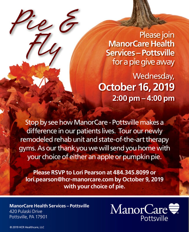 Pie &Please joinManorCare HealthServices-Pottsvillefor a pie give awayWednesday,October 16, 20192:00 pm-4:00 pmStop by see how ManorCare-Pottsville makes adifference in our patients lives. Tour our newlyremodeled rehab unit and state-of-the-art therapygyms. As our thank you we will send you home withyour choice of either an apple or pumpkin pie.Please RSVP to Lori Pearson at 484.345.8099 orlori.pearson@har-manorcare.com by October 9, 2019with your choice of pie.ManorCareManorCare Health Services-Pottsville420 Pulaski DrivePottsville, PA 17901Pottsville2019 HCR Healthcare, LLC Pie & Please join ManorCare Health Services-Pottsville for a pie give away Wednesday, October 16, 2019 2:00 pm-4:00 pm Stop by see how ManorCare-Pottsville makes a difference in our patients lives. Tour our newly remodeled rehab unit and state-of-the-art therapy gyms. As our thank you we will send you home with your choice of either an apple or pumpkin pie. Please RSVP to Lori Pearson at 484.345.8099 or lori.pearson@har-manorcare.com by October 9, 2019 with your choice of pie. ManorCare ManorCare Health Services-Pottsville 420 Pulaski Drive Pottsville, PA 17901 Pottsville 2019 HCR Healthcare, LLC