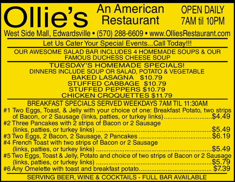 An AmericanRestaurantOllie'sOPEN DAILY7AM til 10PMWest Side Mall, Edwardsville (570) 288-6609 www.OlliesRestaurant.comLet Us Cater Your Special Events...Call Today!!!OUR AWESOME SALAD BAR INCLUDES 4 HOMEMADE SOUPS & OURFAMOUS DUCHESS CHEESE SOUPTUESDAY'S HOMEMADE SPECIALS!DINNERS INCLUDE SOUP OR SALAD, POTATO & VEGETABLEBAKED LASAGNA $10.79STUFFED CABBAGE $10.79STUFFED PEPPERS $10.79CHICKEN CROQUETTES $11.79BREAKFAST SPECIALS SERVED WEEKDAYS 7AM TIL 11:30AM#1 Two Eggs, Toast, & Jelly with your choice of one: Breakfast Potato, two strips.$4.49of Bacon, or 2 Sausage (links, patties, or turkey links)..#2 Three Pancakes with 2 strips of Bacon or 2 Sausage(links, patties, or turkey links)..#3 Two Eggs, 2 Bacon, 2 Sausage, 2 Pancakes..#4 French Toast with two strips of Bacon or 2 Sausage(links, patties, or turkey links)..$5.49....$6.19$5.49#5 Two Eggs, Toast & Jelly, Potato and choice of two strips of Bacon or 2 Sausage..$5.79$7.39(links, patties, or turkey links)..#6 Any Omelette with toast and breakfast potato..SERVING BEER, WINE & COCKTAILS FULL BAR AVAILABLE- An American Restaurant Ollie's OPEN DAILY 7AM til 10PM West Side Mall, Edwardsville (570) 288-6609 www.OlliesRestaurant.com Let Us Cater Your Special Events...Call Today!!! OUR AWESOME SALAD BAR INCLUDES 4 HOMEMADE SOUPS & OUR FAMOUS DUCHESS CHEESE SOUP TUESDAY'S HOMEMADE SPECIALS! DINNERS INCLUDE SOUP OR SALAD, POTATO & VEGETABLE BAKED LASAGNA $10.79 STUFFED CABBAGE $10.79 STUFFED PEPPERS $10.79 CHICKEN CROQUETTES $11.79 BREAKFAST SPECIALS SERVED WEEKDAYS 7AM TIL 11:30AM #1 Two Eggs, Toast, & Jelly with your choice of one: Breakfast Potato, two strips .$4.49 of Bacon, or 2 Sausage (links, patties, or turkey links).. #2 Three Pancakes with 2 strips of Bacon or 2 Sausage (links, patties, or turkey links).. #3 Two Eggs, 2 Bacon, 2 Sausage, 2 Pancakes.. #4 French Toast with two strips of Bacon or 2 Sausage (links, patties, or turkey links) ..$5.49 ....$6.19 $5.49 #5 Two Eggs, Toast & Jelly, Potato and choice of two strips of Bacon or 2 Sausage ..$5.79 $7.39 (links, patties, or turkey links).. #6 Any Omelette with toast and breakfast potato.. SERVING BEER, WINE & COCKTAILS FULL BAR AVAILABLE -