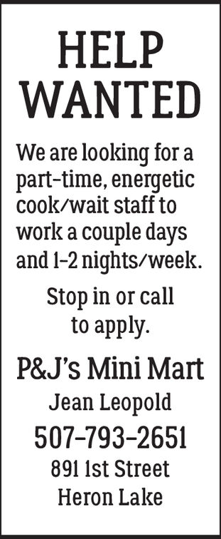 HELPWANTEDWe are looking forpart-time, energeticcook/wait staff towork a couple daysand 1-2 nights/week.Stop in or callto apply.P&J's Mini MartJean Leopold507-793-2651891 1st StreetHeron Lake HELP WANTED We are looking for part-time, energetic cook/wait staff to work a couple days and 1-2 nights/week. Stop in or call to apply. P&J's Mini Mart Jean Leopold 507-793-2651 891 1st Street Heron Lake