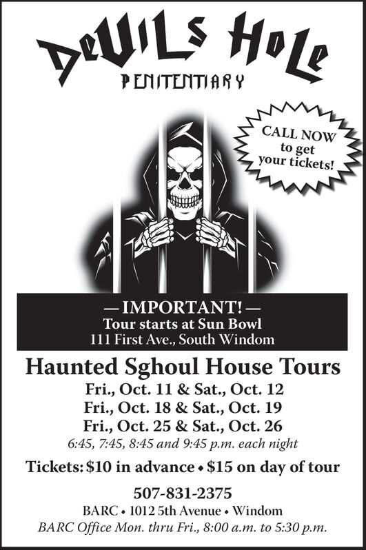 PENITENTIARYCALL NOWto getyour tickets!-IMPORTANT!-Tour starts at Sun Bowl111 First Ave., South WindomHaunted Sghoul House ToursFri., Oct. 11 & Sat., Oct. 12Fri., Oct. 18 & Sat., Oct. 19Fri., Oct. 25 & Sat., Oct. 266:45, 7:45, 8:45 and 9:45 p.m. each nightTickets: $10 in advance . $15 on day of tour507-831-23751012 5th Avenue . WindomBARCBARC Office Mon. thru Fri., 8:00 a.m. to 5:30 p.m. PENITENTIARY CALL NOW to get your tickets! -IMPORTANT!- Tour starts at Sun Bowl 111 First Ave., South Windom Haunted Sghoul House Tours Fri., Oct. 11 & Sat., Oct. 12 Fri., Oct. 18 & Sat., Oct. 19 Fri., Oct. 25 & Sat., Oct. 26 6:45, 7:45, 8:45 and 9:45 p.m. each night Tickets: $10 in advance . $15 on day of tour 507-831-2375 1012 5th Avenue . Windom BARC BARC Office Mon. thru Fri., 8:00 a.m. to 5:30 p.m.