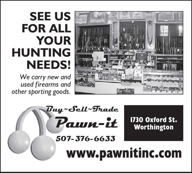 SEE USFOR ALLYOURHUNTINGNEEDS!We carry new andused firearms andother sporting goods.Buy-Sell radeP-t1730 Oxford St.Worthington507-376-6633www.pawnitinc.com SEE US FOR ALL YOUR HUNTING NEEDS! We carry new and used firearms and other sporting goods. Buy-Sell rade P-t 1730 Oxford St. Worthington 507-376-6633 www.pawnitinc.com
