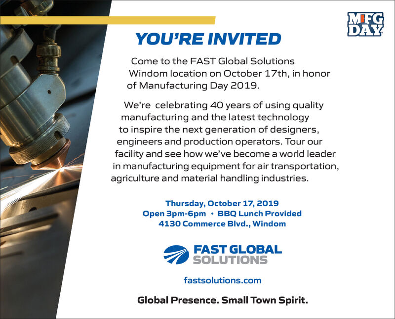 MFGDAYYOU'RE INVITEDCome to the FAST Global SolutionsWindom location on October 17th, in honorof Manufacturing Day 2019.We're celebrating 40 years of using qualitymanufacturing and the latest technologyto inspire the next generation of designers,engineers and production operators. Tour ourfacility and see how we've become a world leaderin manufacturing equipment for air transportation,agriculture and material handling industries.Thursday, October 17, 2019Open 3pm-6pm BBQ Lunch Provided4130 Commerce Blvd., WindomFAST GLOBALSOLUTIONSfastsolutions.comGlobal Presence. Small Town Spirit. MFG DAY YOU'RE INVITED Come to the FAST Global Solutions Windom location on October 17th, in honor of Manufacturing Day 2019. We're celebrating 40 years of using quality manufacturing and the latest technology to inspire the next generation of designers, engineers and production operators. Tour our facility and see how we've become a world leader in manufacturing equipment for air transportation, agriculture and material handling industries. Thursday, October 17, 2019 Open 3pm-6pm BBQ Lunch Provided 4130 Commerce Blvd., Windom FAST GLOBAL SOLUTIONS fastsolutions.com Global Presence. Small Town Spirit.
