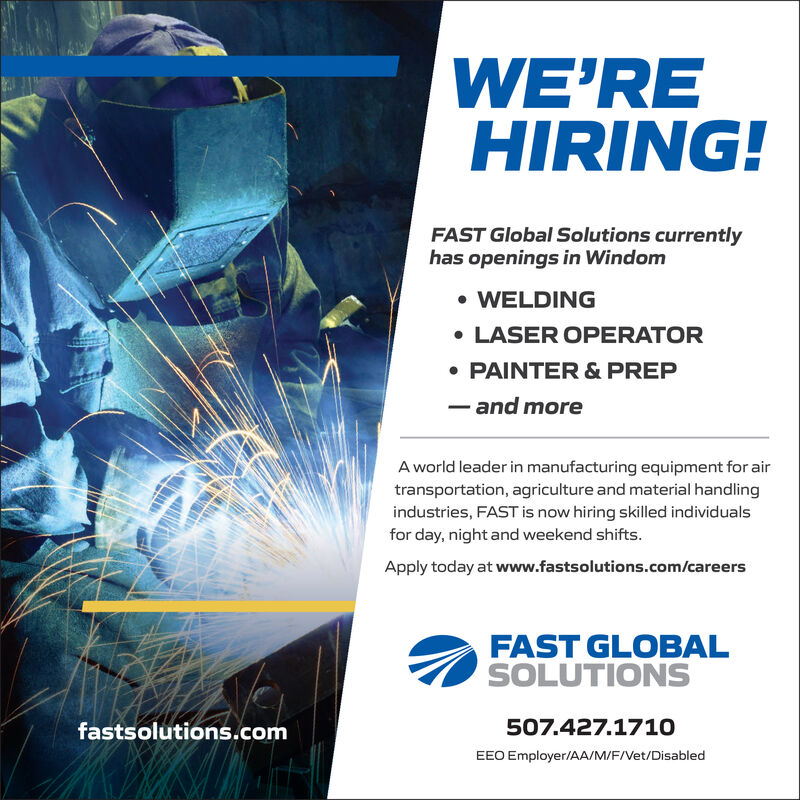 WE'REHIRING!FAST Global Solutions currentlyhas openings in WindomWELDINGLASER OPERATORPAINTER & PREP- and moreA world leader in manufacturing equipment for airtransportation, agriculture and material handlingindustries, FAST is now hiring skilled individualsfor day, night and weekend shifts.Apply today at www.fastsolutions.com/careersFAST GLOBALSOLUTIONS507.427.1710fastsolutions.comEEO Employer/AA/M/F/Vet/Disabled WE'RE HIRING! FAST Global Solutions currently has openings in Windom WELDING LASER OPERATOR PAINTER & PREP - and more A world leader in manufacturing equipment for air transportation, agriculture and material handling industries, FAST is now hiring skilled individuals for day, night and weekend shifts. Apply today at www.fastsolutions.com/careers FAST GLOBAL SOLUTIONS 507.427.1710 fastsolutions.com EEO Employer/AA/M/F/Vet/Disabled