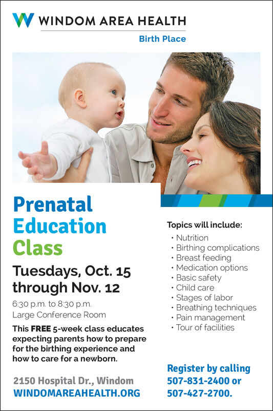 WINDOM AREA HEALTHBirth PlacePrenatalEducationClassTopics will include:NutritionBirthing complicationsBreast feedingMedication optionsBasic safetyChild careStages of laborBreathing techniquesPain managementTour of facilitiesTuesdays, Oct. 15through Nov. 126:30 p.m. to 830 p.mLarge Conference RoomThis FREE 5-week class educatesexpecting parents how to preparefor the birthing experience andhow to care for a newborn.Register by calling507-831-2400 or2150 Hospital Dr., Windom507-427-2700.WINDOMAREAHEALTH.ORG WINDOM AREA HEALTH Birth Place Prenatal Education Class Topics will include: Nutrition Birthing complications Breast feeding Medication options Basic safety Child care Stages of labor Breathing techniques Pain management Tour of facilities Tuesdays, Oct. 15 through Nov. 12 6:30 p.m. to 830 p.m Large Conference Room This FREE 5-week class educates expecting parents how to prepare for the birthing experience and how to care for a newborn. Register by calling 507-831-2400 or 2150 Hospital Dr., Windom 507-427-2700. WINDOMAREAHEALTH.ORG