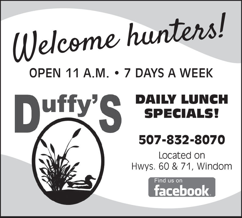 Welcome hunters!OPEN 11 A.M. 7 DAYS A WEEKDAILY LUNCHSPECIALS!Duffy'S507-832-8070Located onHwys. 60 & 71, WindomFind us onfacebook Welcome hunters! OPEN 11 A.M. 7 DAYS A WEEK DAILY LUNCH SPECIALS! Duffy'S 507-832-8070 Located on Hwys. 60 & 71, Windom Find us on facebook
