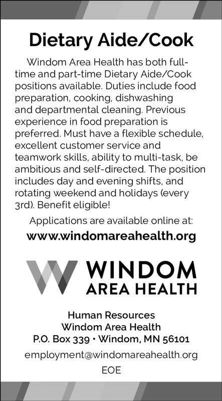 Dietary Aide/CookWindom Area Health has both full-time and part-time Dietary Aide/Cookpositions available. Duties include foodpreparation, cooking, dishwashingand departmental cleaning. Previousexperience in food preparation ispreferred. Must have a flexible schedule,excellent customer service andteamwork skills, ability to multi-task, beambitious and self-directed. The positionincludes day and evening shifts, androtating weekend and holidays (every3rd). Benefit eligible!Applications are available online at:www.windomareahealth.orgWWINDOMAREA HEALTHHuman ResourcesWindom Area HealthP.O. Box 339.Windom, MN 56101employment@windomareahealth.orgEOE Dietary Aide/Cook Windom Area Health has both full- time and part-time Dietary Aide/Cook positions available. Duties include food preparation, cooking, dishwashing and departmental cleaning. Previous experience in food preparation is preferred. Must have a flexible schedule, excellent customer service and teamwork skills, ability to multi-task, be ambitious and self-directed. The position includes day and evening shifts, and rotating weekend and holidays (every 3rd). Benefit eligible! Applications are available online at: www.windomareahealth.org W WINDOM AREA HEALTH Human Resources Windom Area Health P.O. Box 339.Windom, MN 56101 employment@windomareahealth.org EOE