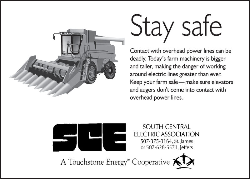 "Stay safeContact with overhead power lines can bedeadly. Today's farm machinery is biggerand taller, making the danger of workingaround electric lines greater than ever.Keep your farm safe-make sure elevatorsand augers don't come into contact withoverhead power lines.SCESOUTH CENTRALELECTRIC ASSOCIATION507-375-3164, St. Jamesor 507-628-5571, JeffersA Touchstone Energy"" Cooperative Stay safe Contact with overhead power lines can be deadly. Today's farm machinery is bigger and taller, making the danger of working around electric lines greater than ever. Keep your farm safe-make sure elevators and augers don't come into contact with overhead power lines. SCE SOUTH CENTRAL ELECTRIC ASSOCIATION 507-375-3164, St. James or 507-628-5571, Jeffers A Touchstone Energy"" Cooperative"