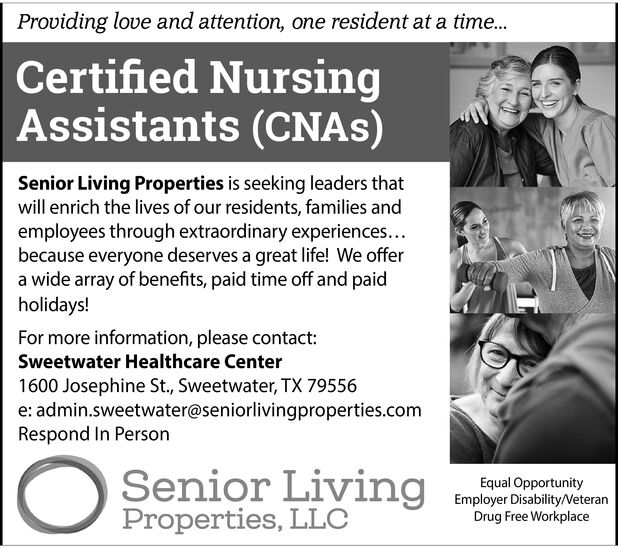 Providing love and attention, one resident at a time...Certified NursingAssistants (CNAS)Senior Living Properties is seeking leaders thatwill enrich the lives of our residents, families andemployees through extraordinary experiences...because everyone deserves a great life! We offera wide array of benefits, paid time off and paidholidays!For more information, please contactSweetwater Healthcare Center1600 Josephine St., Sweetwater, TX 79556e: admin.sweetwater@seniorlivingproperties.comRespond In PersonSenior LivingProperties, LLCEqual OpportunityEmployer Disability/VeteranDrug Free Workplace Providing love and attention, one resident at a time... Certified Nursing Assistants (CNAS) Senior Living Properties is seeking leaders that will enrich the lives of our residents, families and employees through extraordinary experiences... because everyone deserves a great life! We offer a wide array of benefits, paid time off and paid holidays! For more information, please contact Sweetwater Healthcare Center 1600 Josephine St., Sweetwater, TX 79556 e: admin.sweetwater@seniorlivingproperties.com Respond In Person Senior Living Properties, LLC Equal Opportunity Employer Disability/Veteran Drug Free Workplace