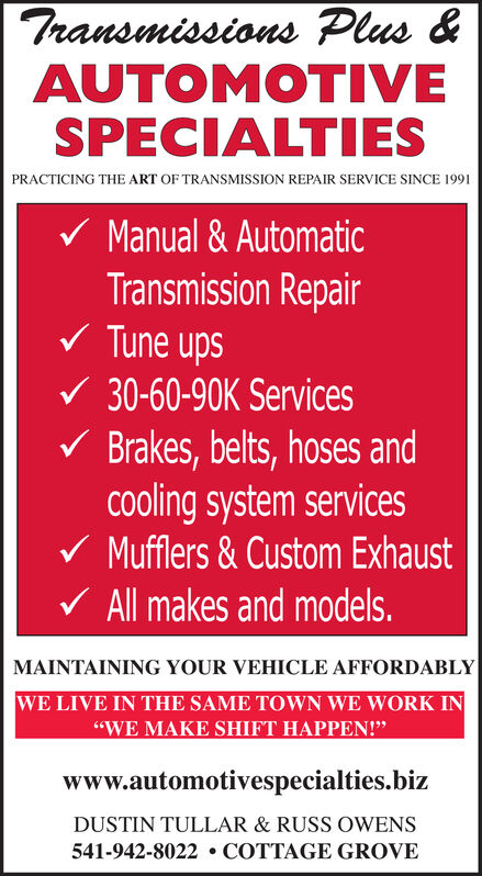 "Transmissions Plus &AUTOMOTIVESPECIALTIESPRACTICING THE ART OF TRANSMISSION REPAIR SERVICE SINCE 1991Manual& AutomaticTransmission RepairTune ups30-60-90K ServicesBrakes, belts, hoses andCooling system servicesMufflers&Custom ExhaustAll makes and models.MAINTAINING YOUR VEHICLE AFFORDABLYWE LIVE IN THE SAME TOWN WE WORK IN""WE MAKE SHIFT HAPPEN!""www.automotivespecialties.bizDUSTIN TULLAR & RUSS OWENS541-942-8022 COTTAGE GROVE Transmissions Plus & AUTOMOTIVE SPECIALTIES PRACTICING THE ART OF TRANSMISSION REPAIR SERVICE SINCE 1991 Manual& Automatic Transmission Repair Tune ups 30-60-90K Services Brakes, belts, hoses and Cooling system services Mufflers&Custom Exhaust All makes and models. MAINTAINING YOUR VEHICLE AFFORDABLY WE LIVE IN THE SAME TOWN WE WORK IN ""WE MAKE SHIFT HAPPEN!"" www.automotivespecialties.biz DUSTIN TULLAR & RUSS OWENS 541-942-8022 COTTAGE GROVE"