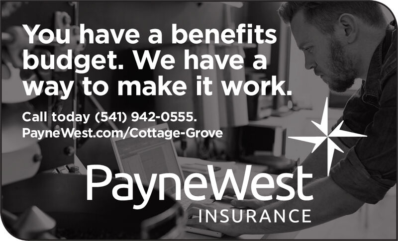 You have a benefitsbudget. We have away to make it work.Call today (541) 942-0555.Payne West.com/Cottage-GrovePayneWestINSURANCE You have a benefits budget. We have a way to make it work. Call today (541) 942-0555. Payne West.com/Cottage-Grove PayneWest INSURANCE