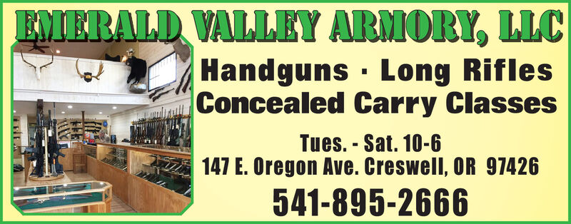 EMERALD VALLEY ARMORY, LLCHandguns Long RiflesConcealed Carry ClassesTues.-Sat. 10-6147 E. Oregon Ave. Creswell, OR 97426541-895-2666 EMERALD VALLEY ARMORY, LLC Handguns Long Rifles Concealed Carry Classes Tues.-Sat. 10-6 147 E. Oregon Ave. Creswell, OR 97426 541-895-2666