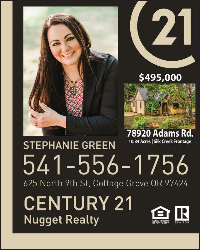 (21$495,00078920 Adams Rd.10.34 Acres | Silk Creek FrontageSTEPHANIE GREEN541-556-1756625 North 9th St, Cottage Grove OR 97424CENTURY 21Nugget RealtyEQUAL HOUSINGOPPORTUNITYRFALTOR (21 $495,000 78920 Adams Rd. 10.34 Acres | Silk Creek Frontage STEPHANIE GREEN 541-556-1756 625 North 9th St, Cottage Grove OR 97424 CENTURY 21 Nugget Realty EQUAL HOUSING OPPORTUNITY RFALTOR