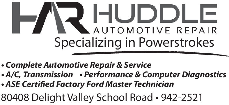 HRHUDDLEAUTOMOTIVE REPA IRSpecializing in PowerstrokesComplete Automotive Repair & ServiceA/C, Transmission Performance & Computer DiagnosticsASE Certified Factory Ford Master Technician80408 Delight Valley School Road. 942-2521 HRHUDDLE AUTOMOTIVE REPA IR Specializing in Powerstrokes Complete Automotive Repair & Service A/C, Transmission Performance & Computer Diagnostics ASE Certified Factory Ford Master Technician 80408 Delight Valley School Road. 942-2521