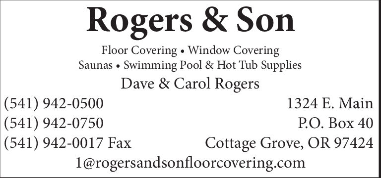 Rogers & SonFloor Covering Window CoveringSaunas Swimming Pool & Hot Tub SuppliesDave & Carol Rogers(541) 942-0500(541) 942-0750(541) 942-0017 Fax1324 E. MainPO. Box 40Cottage Grove, OR 97424l@rogersandsonfloorcovering.com Rogers & Son Floor Covering Window Covering Saunas Swimming Pool & Hot Tub Supplies Dave & Carol Rogers (541) 942-0500 (541) 942-0750 (541) 942-0017 Fax 1324 E. Main PO. Box 40 Cottage Grove, OR 97424 l@rogersandsonfloorcovering.com