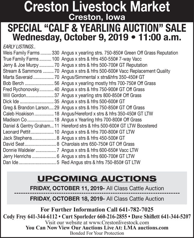 """Creston Livestock MarketCreston, lowaSPECIAL """"CALF & YEARLING AUCTION"""" SALEWednesday, October 9, 2019 11:00 a.m.EARLY LISTINGS..Weis Family FarmsTrue Family Farms.Jerry & Joe MurpyStream & Sammons.30 Angus x yearling strs. 750-850# Green Off Grass Reputation00 Angus x strs & hfrs 450-550# 7 -way Vacc70 Angus x strs & hfrs 500-700# GT Reputation.70 Angus x strs & hfrs 500-600# Vacc Replacement Quality70 Angus/Simmental x strs&hfrs 350-450# GT.56 Angus x yearling mostly hfrs 700-750# Off Grass.40 Angus x strs & hfrs 750-900# GT Off Grass.37 Angus x yearling strs 800-850# Off Grass35 Angus x strs & hfrs 500-600 # GTMarta Saveraid.Bob BerchFred Rychonovsky..Will Gordon..Dick IdeGreg & Brandon Larson.... 29 Angus x strs & hfrs 750-850 # GT Off GrassCaleb Hoakison.Madison Co..Daniel &Gentry Graham... 11 Hereford strs & hfrs 500-600# GT LTW BoosteredLeonard Petti.Jack Stephen..David Seat.18 Angus/Hereford x strs & hfrs 350-450 # GT LTW18 Angus x Yearling hfrs 700-800 # Off Grass10 Angus x strs& hfrs 700-800# GT LTW8 Angus x strs & hfrs 450-500 # GT8 Charolais strs 650-750 # GT Off GrassAngus X strs & hfrs 600-650# Vacc LTW.6 Angus x strs & hfrs 600-700 # GT LTW5 Red Angus strs & hfrs 750-850# GT LTWDonnie WaldeierJerry HenrichsDan Ide..UPCOMING AUCTIONSFRIDAY, OCTOBER 11, 2019- All Class Cattle AuctionFRIDAY, OCTOBER 18, 2019- All Class Cattle AuctionFor Further Information Call 641-782-7025Cody Frey 641-344-6112 Curt Sporleder 660-216-2855 Dave Shiflett 641-344-5207Visit our website at www.Crestonlivestock.comYou Can Now View Our Auctions Live At: LMA auctions.comBonded For Your Protection Creston Livestock Market Creston, lowa SPECIAL """"CALF & YEARLING AUCTION"""" SALE Wednesday, October 9, 2019 11:00 a.m. EARLY LISTINGS.. Weis Family Farms True Family Farms. Jerry & Joe Murpy Stream & Sammons .30 Angus x yearling strs. 750-850# Green Off Grass Reputation 00 Angus x strs & hfrs 450-550# 7 -way Vacc 70 Angus x strs & hfrs 500-700# GT Reputation .70 Angus x strs & hfrs 500-600"""