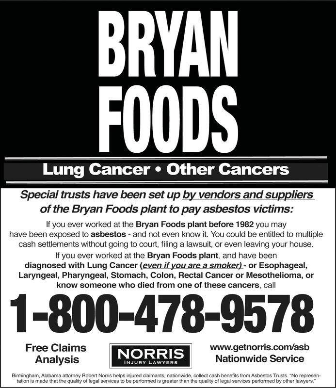 """BRYANFOODSLung Cancer Other CancersSpecial trusts have been set up by vendors and suppliersof the Bryan Foods plant to pay asbestos victims:If you ever worked at the Bryan Foods plant before 1982 you mayhave been exposed to asbestos - and not even know it. You could be entitled to multiplecash settlements without going to court, filing a lawsuit, or even leaving your house.If you ever worked at the Bryan Foods plant, and have beendiagnosed with Lung Cancer (even if you are a smoker)- or Esophageal,Laryngeal, Pharyngeal, Stomach, Colon, Rectal Cancer or Mesothelioma, orknow someone who died from one of these cancers, call1-800-478-9578www.getnorris.com/asbNationwide ServiceFree ClaimsNORRISAnalysisINJURY LAWYERSBirmingham, Alabama attorney Robert Norris helps injured claimants, nationwide, collect cash benefits from Asbestos Trusts. """"No represen-tation is made that the quality of legal services to be performed is greater than the quality of legal services performed by other lawyers."""" BRYAN FOODS Lung Cancer Other Cancers Special trusts have been set up by vendors and suppliers of the Bryan Foods plant to pay asbestos victims: If you ever worked at the Bryan Foods plant before 1982 you may have been exposed to asbestos - and not even know it. You could be entitled to multiple cash settlements without going to court, filing a lawsuit, or even leaving your house. If you ever worked at the Bryan Foods plant, and have been diagnosed with Lung Cancer (even if you are a smoker)- or Esophageal, Laryngeal, Pharyngeal, Stomach, Colon, Rectal Cancer or Mesothelioma, or know someone who died from one of these cancers, call 1-800-478-9578 www.getnorris.com/asb Nationwide Service Free Claims NORRIS Analysis INJURY LAWYERS Birmingham, Alabama attorney Robert Norris helps injured claimants, nationwide, collect cash benefits from Asbestos Trusts. """"No represen- tation is made that the quality of legal services to be performed is greater than the quality of legal services performed by """