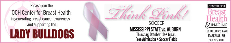 Please join theThink PinkCENTER FORBreasta/th&IMAGINGOCH Center for Breast Healthin generating breast cancer awarenessand supporting theSOCCERMISSISSIPPI STATE vs. AUBURNThursday, October 10 6p.mFree Admission Soccer FieldsLADY BULLDOGS102 DOCTOR'S PARKSTARKVILLE, MS662.615.3800 Please join the Think Pink CENTER FOR Breast a/th &IMAGING OCH Center for Breast Health in generating breast cancer awareness and supporting the SOCCER MISSISSIPPI STATE vs. AUBURN Thursday, October 10 6p.m Free Admission Soccer Fields LADY BULLDOGS 102 DOCTOR'S PARK STARKVILLE, MS 662.615.3800