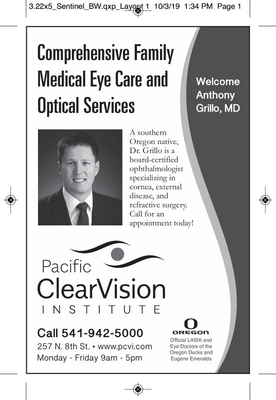 3.22x5_Sentinel BW.qxp_Layot 1 10/3/19 1:34 PM Page 1Comprehensive FamilyMedical Eye Care andOptical ServicesWelcomeAnthonyGrillo, MDA southernOregon native,Dr. Grillo is aboard-certifiedophthalmologistspecializing incornea, externaldisease, andrefractive surgeryCall for anappointment today!PacificClearVisionINSTIT UTECall 541-942-5000OREGOnOfficial LASIK and257 N. 8th St.www.pcvi.comMonday Friday 9am 5pmEye Doctors of theOregon Ducks andEugene Emeralds 3.22x5_Sentinel BW.qxp_Layot 1 10/3/19 1:34 PM Page 1 Comprehensive Family Medical Eye Care and Optical Services Welcome Anthony Grillo, MD A southern Oregon native, Dr. Grillo is a board-certified ophthalmologist specializing in cornea, external disease, and refractive surgery Call for an appointment today! Pacific ClearVision INSTIT UTE Call 541-942-5000 OREGOn Official LASIK and 257 N. 8th St.www.pcvi.com Monday Friday 9am 5pm Eye Doctors of the Oregon Ducks and Eugene Emeralds