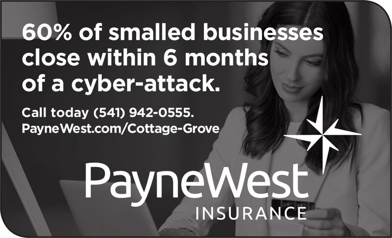 60% of smalled businessesclose within 6 monthsof a cyber-attack.Call today (541) 942-0555.Payne West.com/Cottage-GrovePayneWestINSURANCE 60% of smalled businesses close within 6 months of a cyber-attack. Call today (541) 942-0555. Payne West.com/Cottage-Grove PayneWest INSURANCE