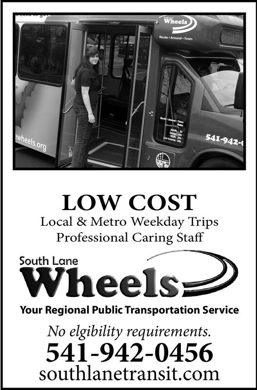 WheelsRoute Around TownAnd -541-942-eotouh30ow e 30wheels.orgLOW COSTLocal & Metro Weekday TripsProfessional Caring StaffSouth LaneWheelsYour Regional Public Transportation ServiceNo elgibility requirements.541-942-0456southlanetransit.com Wheels Route Around Town And - 541-942- eoto uh30 ow e 30 wheels.org LOW COST Local & Metro Weekday Trips Professional Caring Staff South Lane Wheels Your Regional Public Transportation Service No elgibility requirements. 541-942-0456 southlanetransit.com