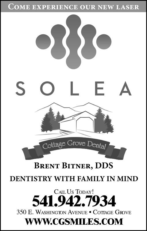 COME EXPERIENCE OUR NEW LASERS O LE ACottage Grove DentalBRENT BITNER, DDSDENTISTRY WITH FAMILY IN MINDCALL Us TODAY!541.942.7934350 E. WASHINGION AVENUE COTAGE GROVEwww.CGSMILES.COM COME EXPERIENCE OUR NEW LASER S O LE A Cottage Grove Dental BRENT BITNER, DDS DENTISTRY WITH FAMILY IN MIND CALL Us TODAY! 541.942.7934 350 E. WASHINGION AVENUE COTAGE GROVE www.CGSMILES.COM