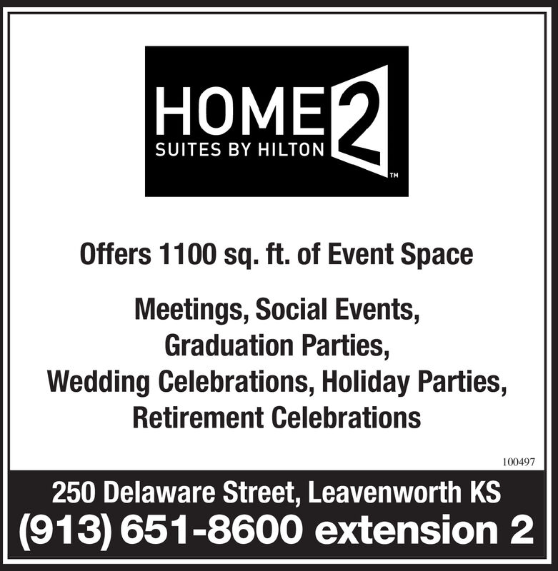 HOME2SUITES BY HILTONTMOffers 1100 sq. ft. of Event SpaceMeetings, Social Events,Graduation Parties,Wedding Celebrations, Holiday Parties,Retirement Celebrations100497250 Delaware Street, Leavenworth KS(913) 651-8600 extension 2 HOME2 SUITES BY HILTON TM Offers 1100 sq. ft. of Event Space Meetings, Social Events, Graduation Parties, Wedding Celebrations, Holiday Parties, Retirement Celebrations 100497 250 Delaware Street, Leavenworth KS (913) 651-8600 extension 2
