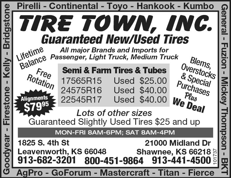 Pirelli Continental - Toyo - Hankook - KumboTIRE TOWN, INC.Guaranteed New/Used TiresAll major Brands and Imports forBlems,Overstocks& SpecialUsed $25.00 PurchasesLifetimeBalance Passenger, Light Truck, Medium TruckSemi & Farm Tires & TubesFree 17565R15Rotation 24575R16Used $40.00PlusUsed $40.00 We DealAlignments$795 22545R17Guaranteed Slightly Used Tires $25 and upLots of other sizesMON-FRI 8AM-6PM; SAT 8AM-4PM21000 Midland Dr1825 S. 4th StShawnee, KS 66218Leavenworth, KS 66048913-682-3201 800-451-9864 913-441-4500AgPro GoForum - Mastercraft Titan - FierceGoodyear Firestone Kelly - Bridgstone101737General - Fuzion Mickey Thompson - BKT Pirelli Continental - Toyo - Hankook - Kumbo TIRE TOWN, INC. Guaranteed New/Used Tires All major Brands and Imports for Blems, Overstocks & Special Used $25.00 Purchases Lifetime Balance Passenger, Light Truck, Medium Truck Semi & Farm Tires & Tubes Free 17565R15 Rotation 24575R16 Used $40.00 Plus Used $40.00 We Deal Alignments $795 22545R17 Guaranteed Slightly Used Tires $25 and up Lots of other sizes MON-FRI 8AM-6PM; SAT 8AM-4PM 21000 Midland Dr 1825 S. 4th St Shawnee, KS 66218 Leavenworth, KS 66048 913-682-3201 800-451-9864 913-441-4500 AgPro GoForum - Mastercraft Titan - Fierce Goodyear Firestone Kelly - Bridgstone 101737 General - Fuzion Mickey Thompson - BKT