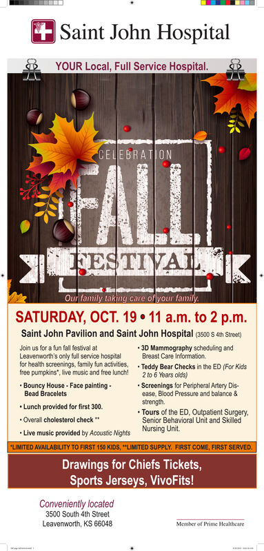 """Saint John HospitalYOUR Local, Full Service Hospital.CELEBRATIONFALLFESTIVALOur family taking care of your familySATURDAY, OCT. 19 11 a.m. to 2 p.m.Saint John Pavilion and Saint John Hospital (3500 s 4th Street)Join us for a fun fall festival atLeavenworth's only full service hospitalfor health screenings, family fun activities,free pumpkins, live music and free lunch!3D Mammography scheduling andBreast Care Information.Teddy Bear Checks in the ED (For Kids2 to 6 Years olds)Screenings for Peripheral Artery Dis-ease, Blood Pressure and balance &strengthTours of the ED, Outpatient SurgerySenior Behavioral Unit and SkilledBouncy House- Face paintingBead BraceletsLunch provided for first 300.Overall cholesterol checkNursing UnitLive music provided by Acoustic Nights""""LIMITED AVAILABILITY TO FIRST 150 KIDS, """"LIMITED SUPPLY. FIRST COME, FIRST SERVED..Drawings for Chiefs Tickets,Sports Jerseys, VivoFits!Conveniently located3500 South 4th StreetLeavenworth, KS 66048Member of Prime Healtheare Saint John Hospital YOUR Local, Full Service Hospital. CELEBRATION FALL FESTIVAL Our family taking care of your family SATURDAY, OCT. 19 11 a.m. to 2 p.m. Saint John Pavilion and Saint John Hospital (3500 s 4th Street) Join us for a fun fall festival at Leavenworth's only full service hospital for health screenings, family fun activities, free pumpkins, live music and free lunch! 3D Mammography scheduling and Breast Care Information. Teddy Bear Checks in the ED (For Kids 2 to 6 Years olds) Screenings for Peripheral Artery Dis- ease, Blood Pressure and balance & strength Tours of the ED, Outpatient Surgery Senior Behavioral Unit and Skilled Bouncy House- Face painting Bead Bracelets Lunch provided for first 300. Overall cholesterol check Nursing Unit Live music provided by Acoustic Nights """"LIMITED AVAILABILITY TO FIRST 150 KIDS, """"LIMITED SUPPLY. FIRST COME, FIRST SERVED. . Drawings for Chiefs Tickets, Sports Jerseys, VivoFits! Conveniently located 3500 South 4th Street Leavenworth, KS 660"""