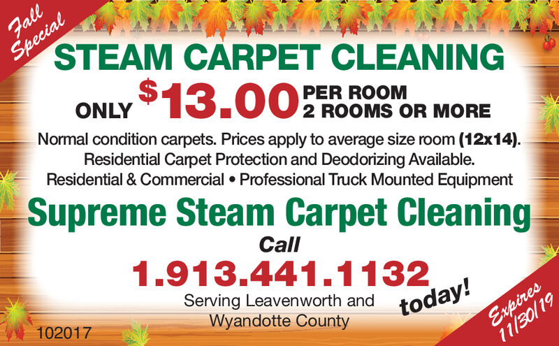 SpecialSTEAM CARPET CLEANINGFall$13.00ONLYPER ROOMNormal condition carpets. Prices apply to average size room (12x14)2 ROOMS OR MOREResidential Carpet Protection and Deodorizing Available.Residential & Commercial Professional Truck Mounted EquipmentSupreme Steam Carpet CleaningCall1.913.441.1132Serving Leavenworth and today!Wyandotte County101629Expires10/31/19 Special STEAM CARPET CLEANING Fall $13.00 ONLY PER ROOM Normal condition carpets. Prices apply to average size room (12x14) 2 ROOMS OR MORE Residential Carpet Protection and Deodorizing Available. Residential & Commercial Professional Truck Mounted Equipment Supreme Steam Carpet Cleaning Call 1.913.441.1132 Serving Leavenworth and today! Wyandotte County 101629 Expires 10/31/19