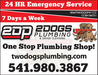 24 HR Emergency ServiceWA#TWODOOP911CSCCB#1847517 Days a Week2DOGSPLUMBING2D& DRAIN CLEANINGOne Stop Plumbing Shop!twodogsplumbing.com541.980.3867 24 HR Emergency Service WA#TWODOOP911CS CCB#184751 7 Days a Week 2DOGS PLUMBING 2D & DRAIN CLEANING One Stop Plumbing Shop! twodogsplumbing.com 541.980.3867