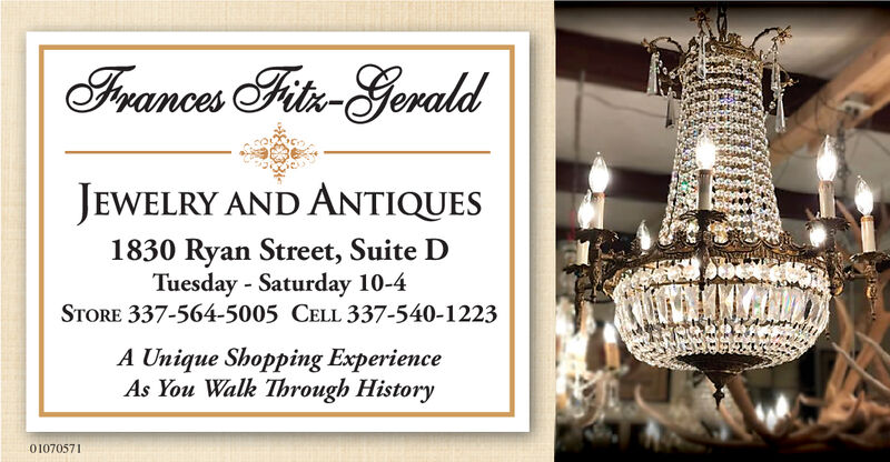 Framces Fitis-GeraldJEWELRY AND ANTIQUES1830 Ryan Street, Suite DTuesday Saturday 10-4STORE 337-564-5005 CELL 337-540-1223A Unique Shopping ExperienceAs You Walk Through History01070571 Framces Fitis-Gerald JEWELRY AND ANTIQUES 1830 Ryan Street, Suite D Tuesday Saturday 10-4 STORE 337-564-5005 CELL 337-540-1223 A Unique Shopping Experience As You Walk Through History 01070571